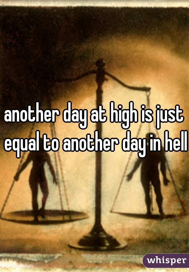 another day at high is just equal to another day in hell