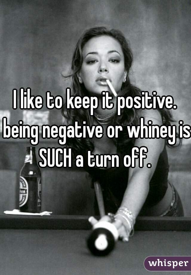 I like to keep it positive. being negative or whiney is SUCH a turn off.
