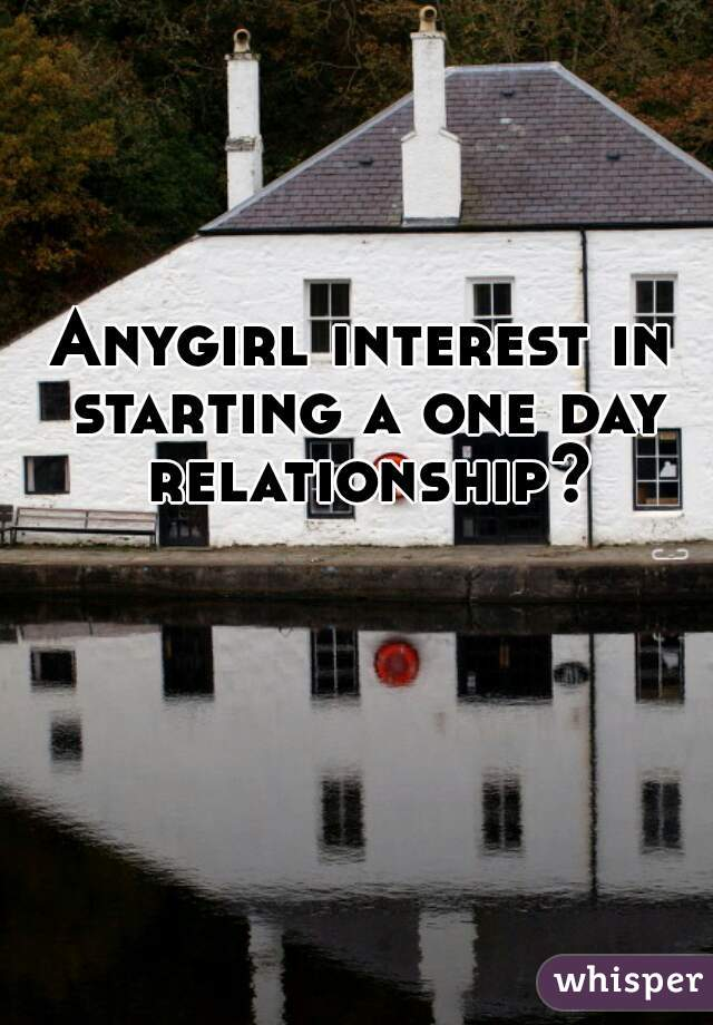 Anygirl interest in starting a one day relationship?