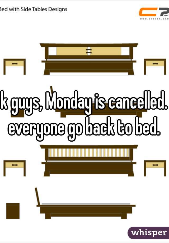 k guys, Monday is cancelled. everyone go back to bed.