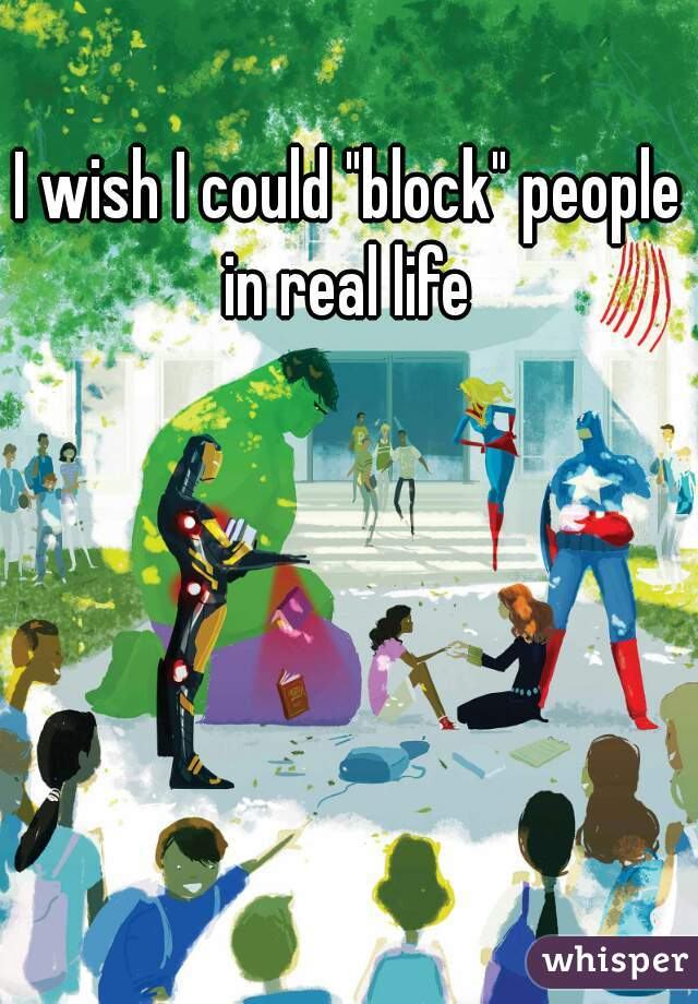 """I wish I could """"block"""" people in real life"""