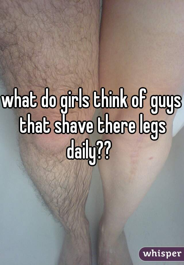 what do girls think of guys that shave there legs daily??