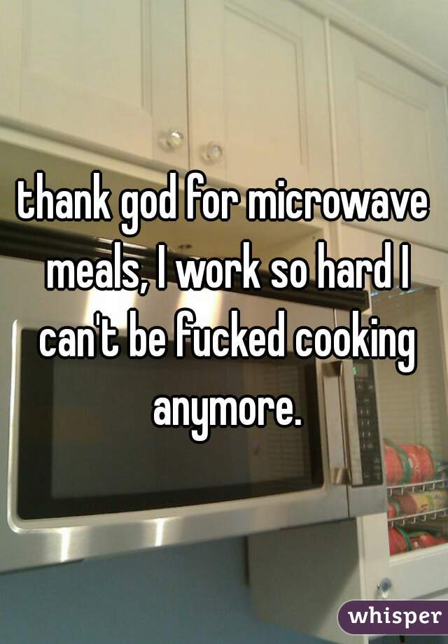 thank god for microwave meals, I work so hard I can't be fucked cooking anymore.