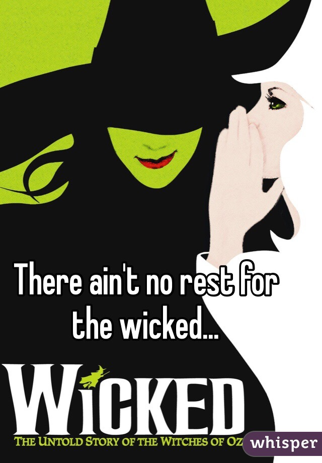 There ain't no rest for the wicked...