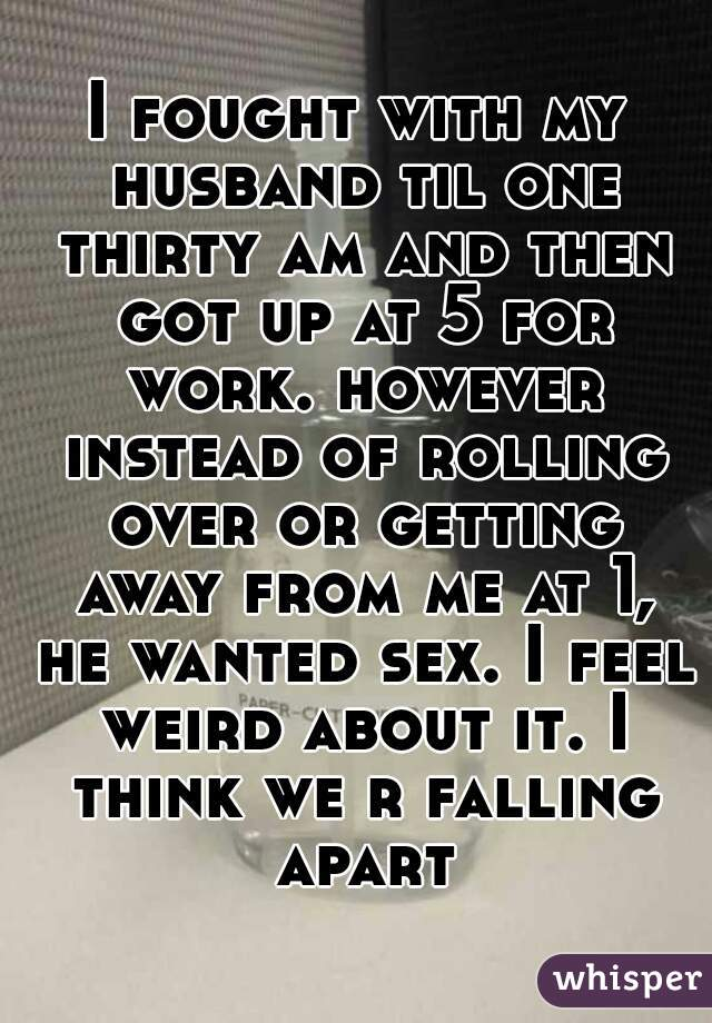 I fought with my husband til one thirty am and then got up at 5 for work. however instead of rolling over or getting away from me at 1, he wanted sex. I feel weird about it. I think we r falling apart