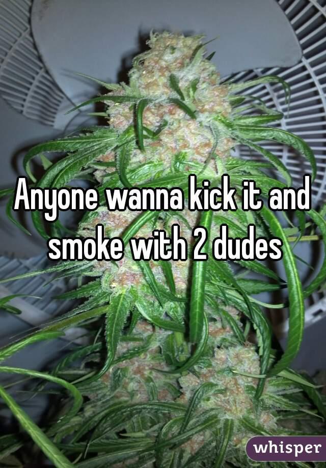 Anyone wanna kick it and smoke with 2 dudes