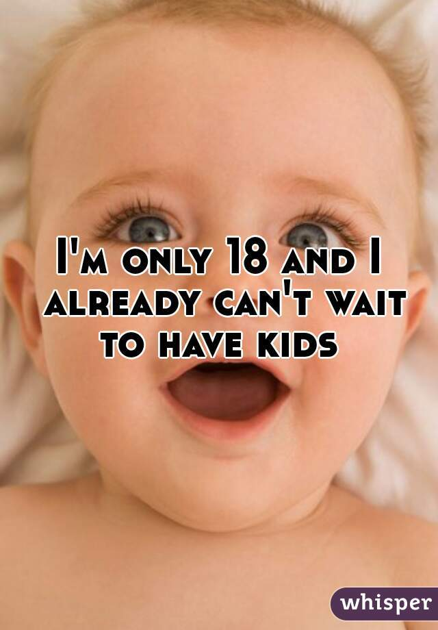 I'm only 18 and I already can't wait to have kids