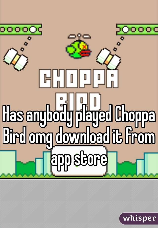 Has anybody played Choppa Bird omg download it from app store