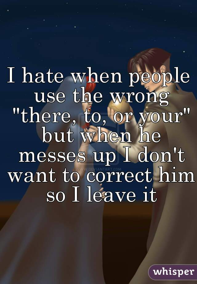 """I hate when people use the wrong """"there, to, or your"""" but when he messes up I don't want to correct him so I leave it"""