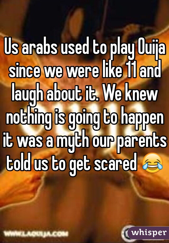 Us arabs used to play Ouija since we were like 11 and laugh about it. We knew nothing is going to happen it was a myth our parents told us to get scared 😂