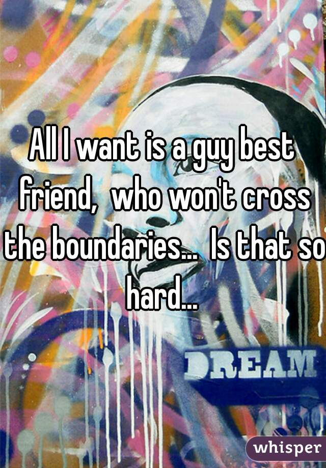 All I want is a guy best friend,  who won't cross the boundaries...  Is that so hard...