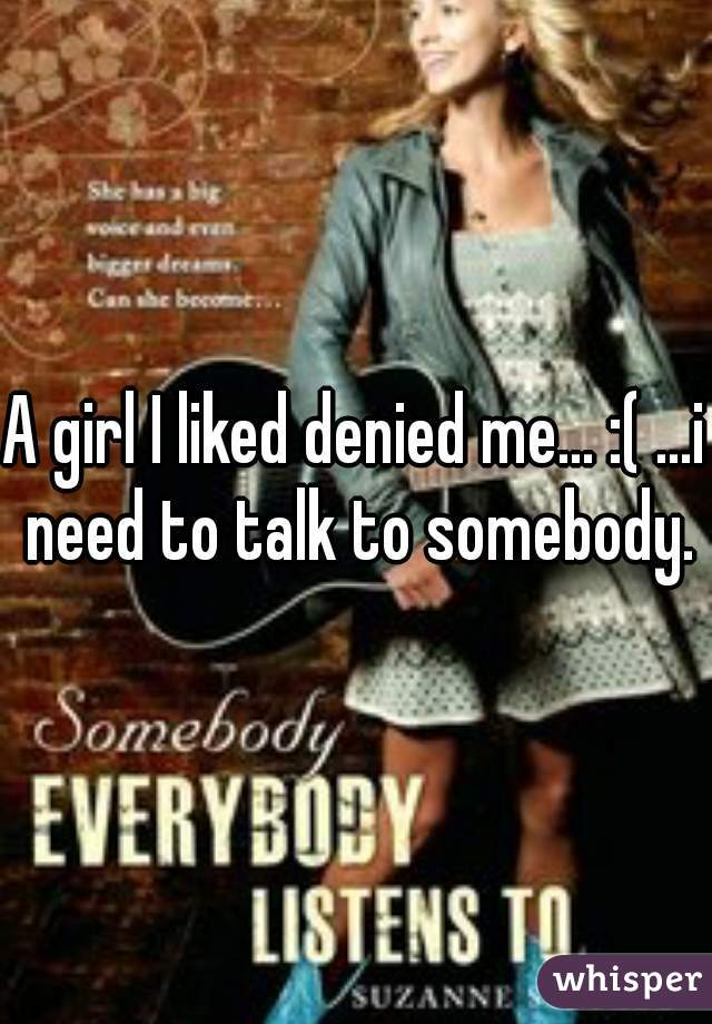 A girl I liked denied me... :( ...i need to talk to somebody.