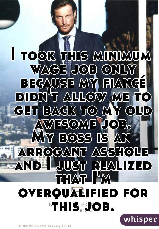 I took this minimum wage job only because my fiancé didn't allow me to get back to my old awesome job. My boss is an arrogant asshole and I just realized that I'm overqualified for this job.