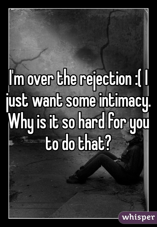 I'm over the rejection :( I just want some intimacy. Why is it so hard for you to do that?
