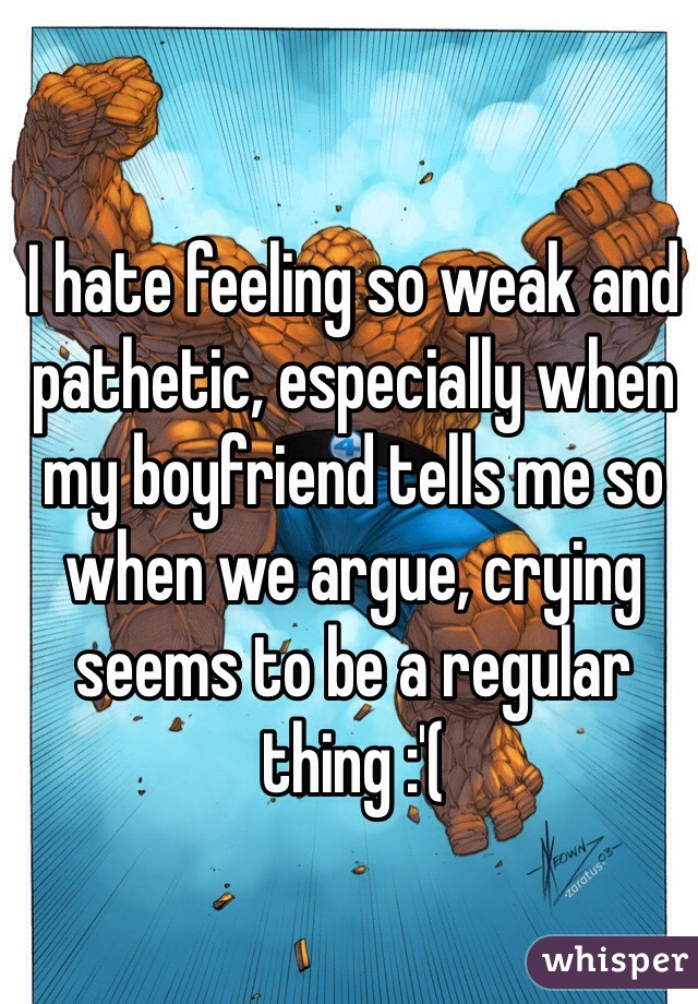 I hate feeling so weak and pathetic, especially when my boyfriend tells me so when we argue, crying seems to be a regular thing :'(