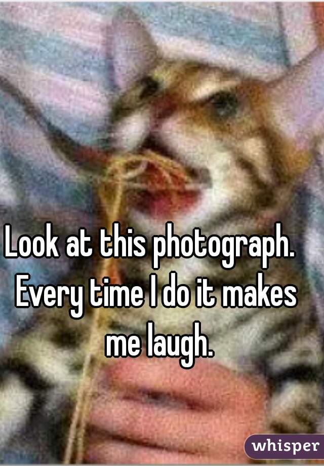 Look at this photograph.   Every time I do it makes me laugh.
