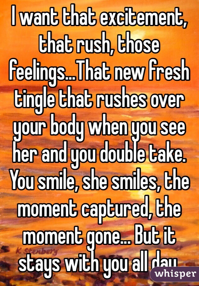 I want that excitement, that rush, those feelings...That new fresh tingle that rushes over your body when you see her and you double take. You smile, she smiles, the moment captured, the moment gone... But it stays with you all day.