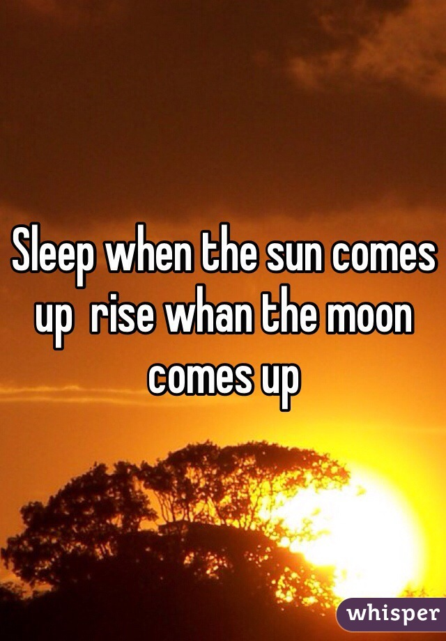 Sleep when the sun comes up  rise whan the moon comes up