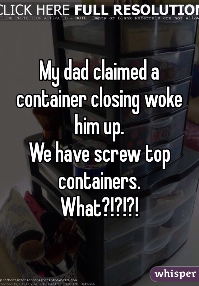 My dad claimed a container closing woke him up.  We have screw top containers.  What?!?!?!