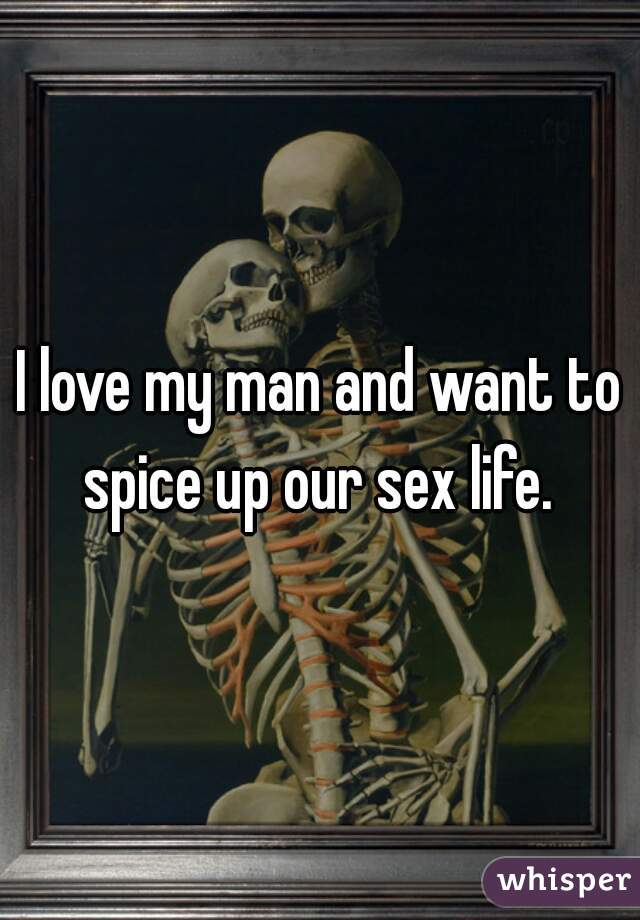 I love my man and want to spice up our sex life.