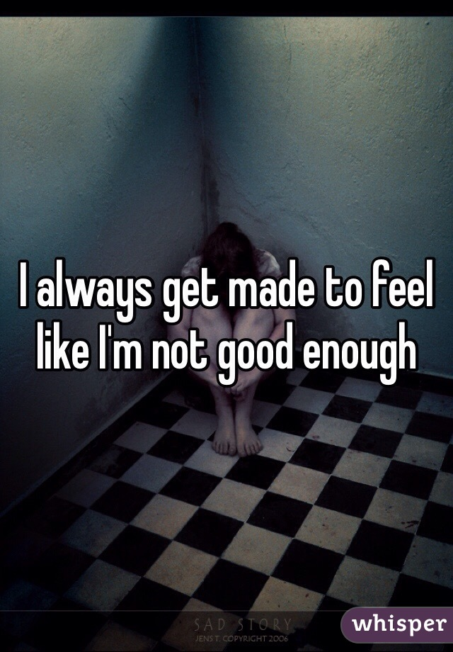 I always get made to feel like I'm not good enough