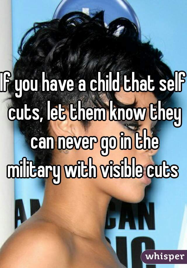 If you have a child that self cuts, let them know they can never go in the military with visible cuts