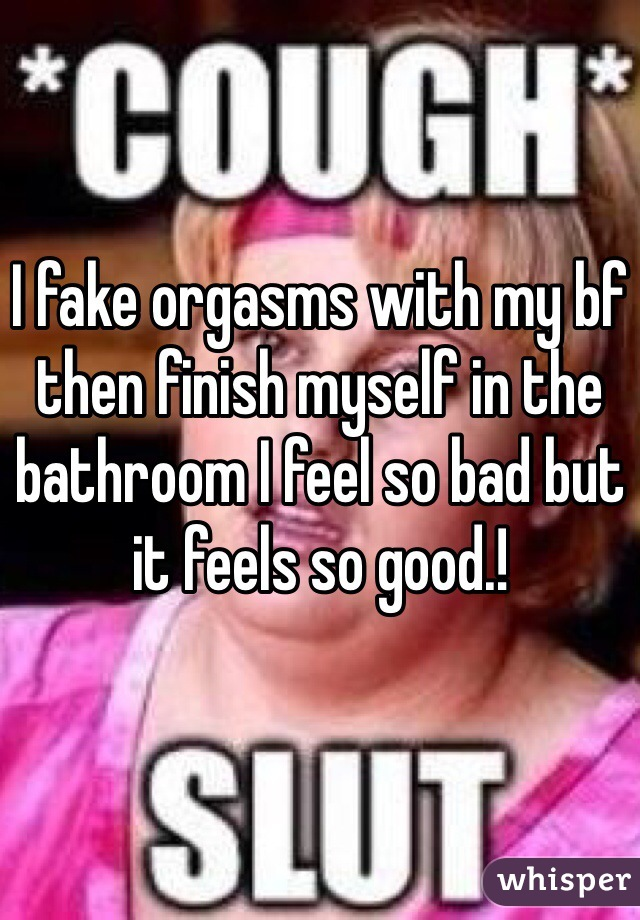 I fake orgasms with my bf then finish myself in the bathroom I feel so bad but it feels so good.!