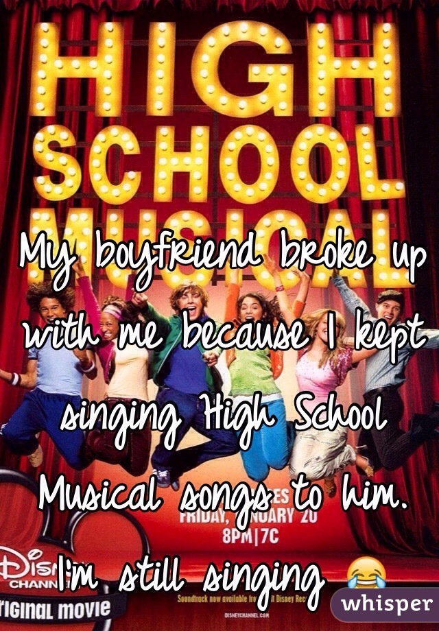 My boyfriend broke up with me because I kept singing High School Musical songs to him.  I'm still singing 😂