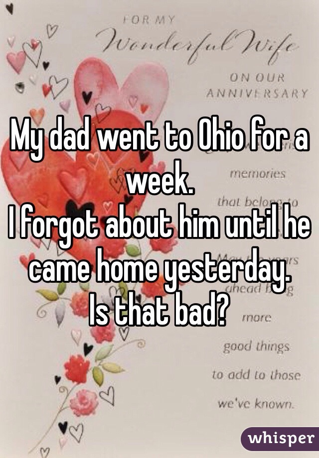 My dad went to Ohio for a week.  I forgot about him until he came home yesterday.  Is that bad?