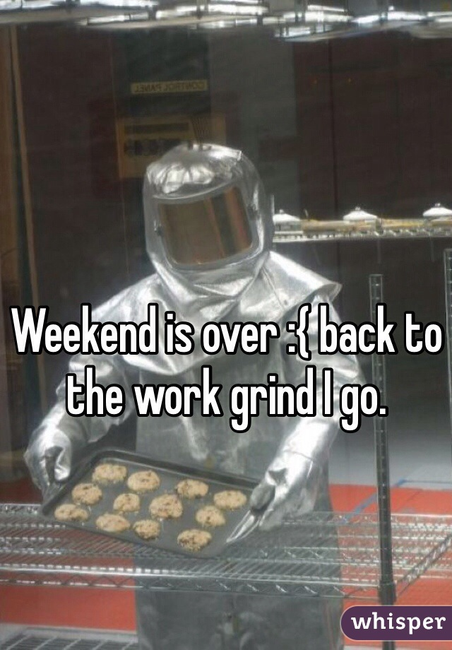 Weekend is over :{ back to the work grind I go.