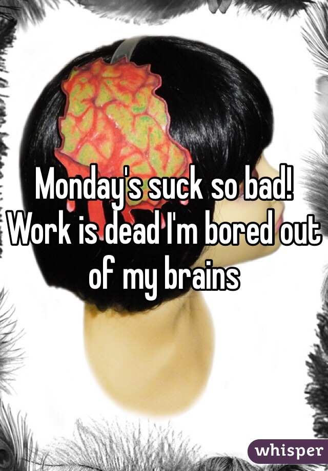 Monday's suck so bad! Work is dead I'm bored out of my brains
