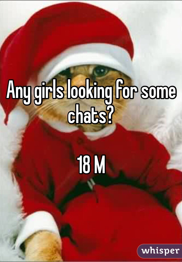 Any girls looking for some chats?  18 M