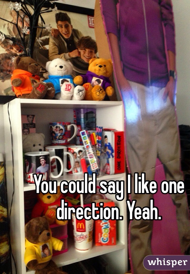 You could say I like one direction. Yeah.