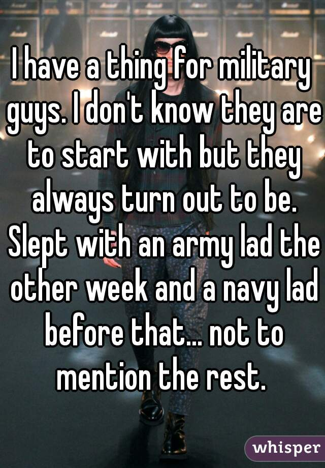 I have a thing for military guys. I don't know they are to start with but they always turn out to be. Slept with an army lad the other week and a navy lad before that... not to mention the rest.
