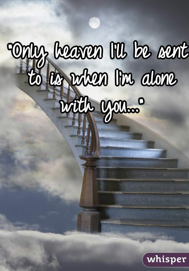 """""""Only heaven I'll be sent to is when I'm alone with you..."""""""