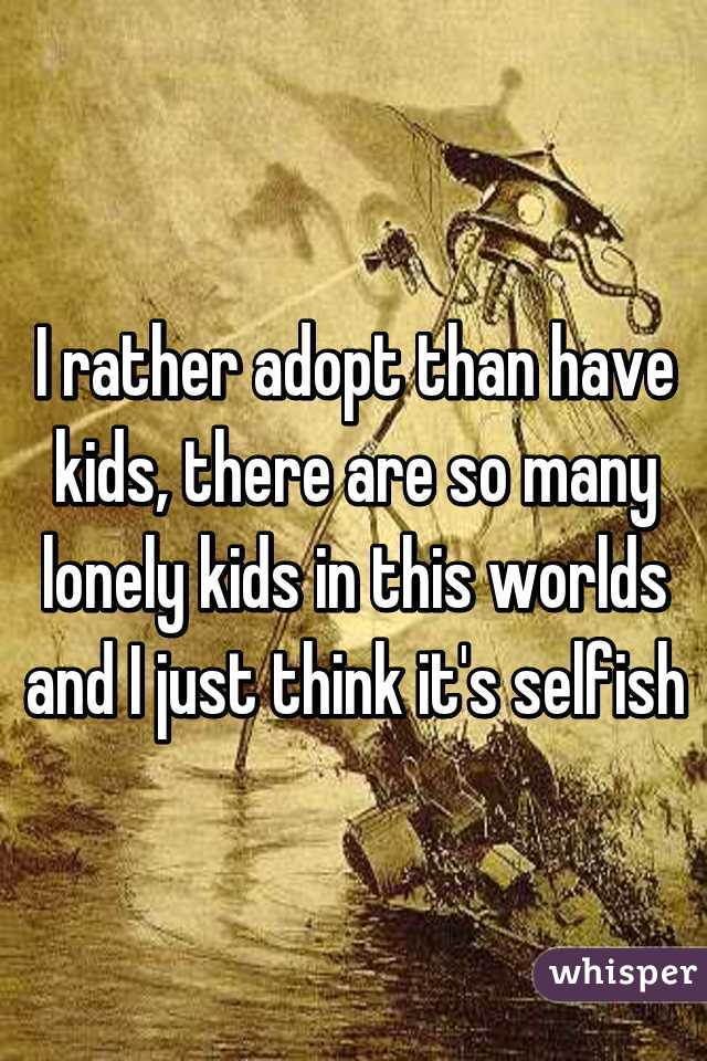 I rather adopt than have kids, there are so many lonely kids in this worlds and I just think it's selfish