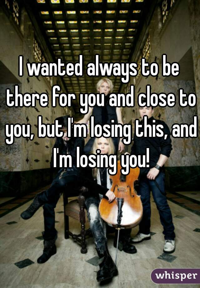 I wanted always to be there for you and close to you, but I'm losing this, and I'm losing you!