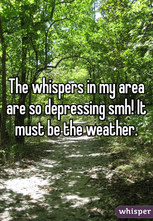 The whispers in my area are so depressing smh! It must be the weather.