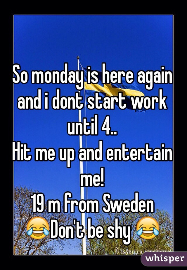 So monday is here again and i dont start work until 4..  Hit me up and entertain me!  19 m from Sweden 😂Don't be shy 😂