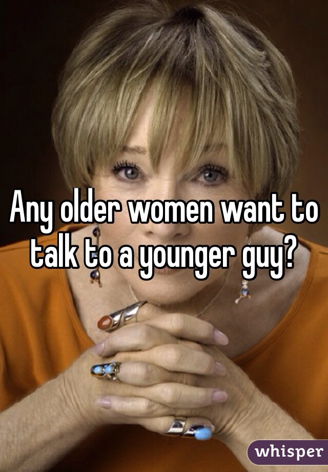 Any older women want to talk to a younger guy?