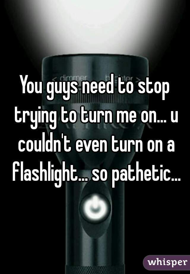 You guys need to stop trying to turn me on... u couldn't even turn on a flashlight... so pathetic...
