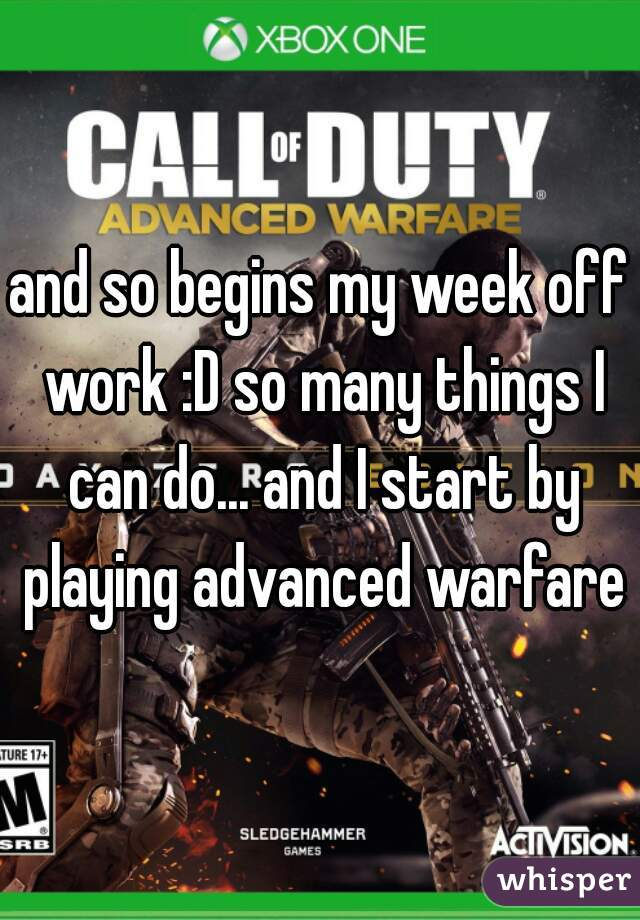 and so begins my week off work :D so many things I can do... and I start by playing advanced warfare