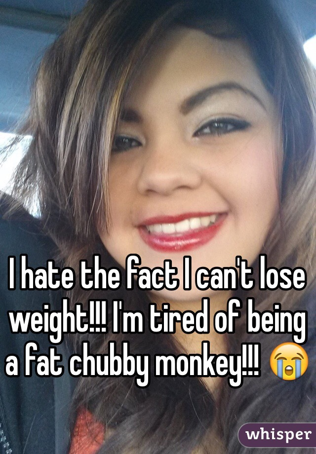 I hate the fact I can't lose weight!!! I'm tired of being a fat chubby monkey!!! 😭