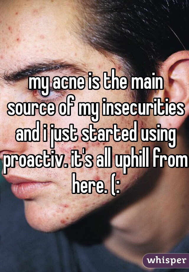 my acne is the main source of my insecurities and i just started using proactiv. it's all uphill from here. (: