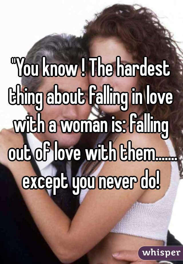 """""""You know ! The hardest thing about falling in love  with a woman is: falling out of love with them....... except you never do!"""
