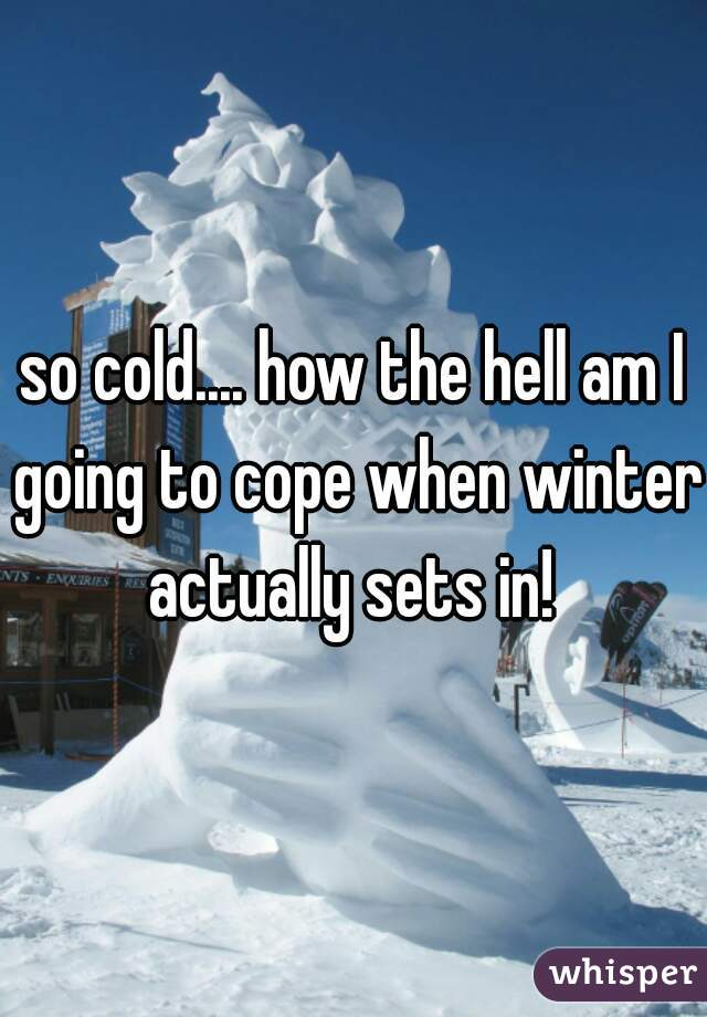 so cold.... how the hell am I going to cope when winter actually sets in!