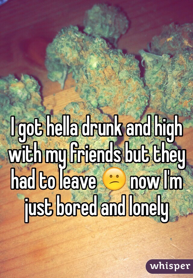 I got hella drunk and high with my friends but they had to leave 😕 now I'm just bored and lonely