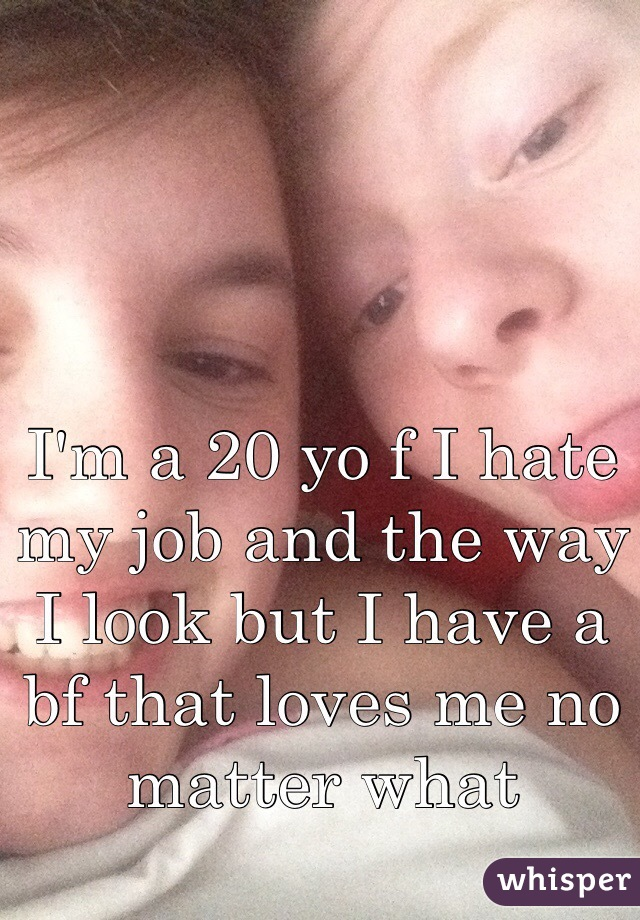 I'm a 20 yo f I hate my job and the way I look but I have a bf that loves me no matter what