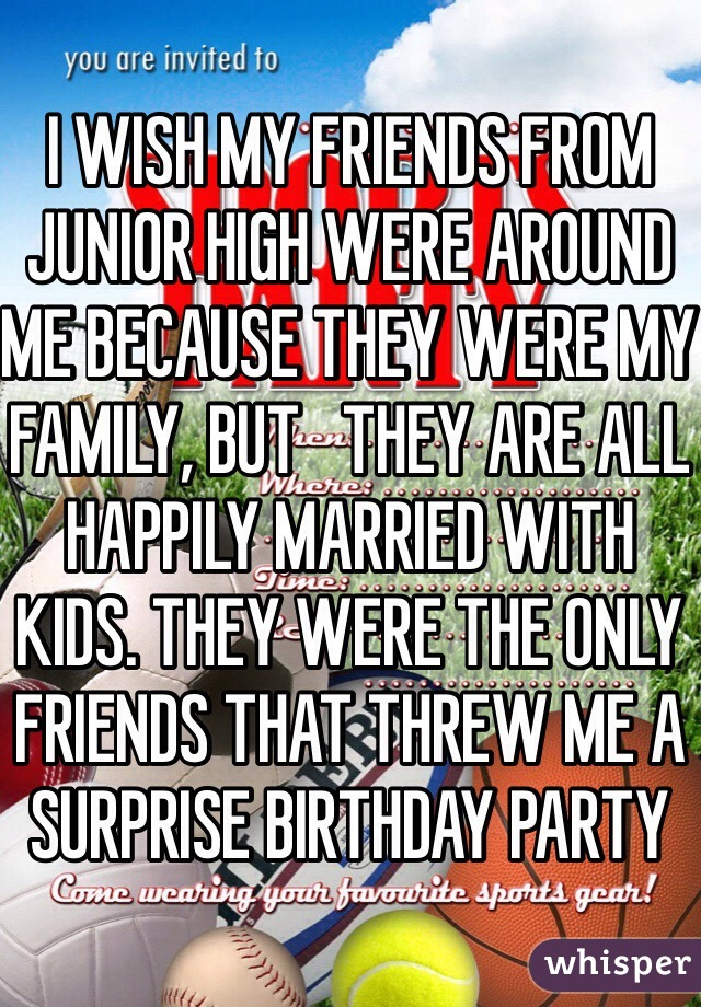 I WISH MY FRIENDS FROM JUNIOR HIGH WERE AROUND ME BECAUSE THEY WERE MY FAMILY, BUT   THEY ARE ALL HAPPILY MARRIED WITH KIDS. THEY WERE THE ONLY FRIENDS THAT THREW ME A SURPRISE BIRTHDAY PARTY