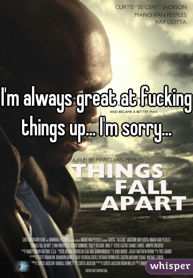 I'm always great at fucking things up... I'm sorry...